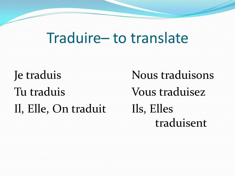 Traduire– to translate Je traduisNous traduisons Tu traduisVous traduisez Il, Elle, On traduitIls, Elles traduisent
