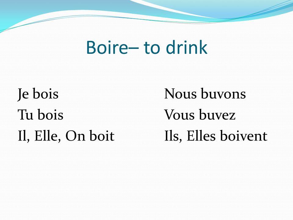 Boire– to drink Je boisNous buvons Tu boisVous buvez Il, Elle, On boitIls, Elles boivent