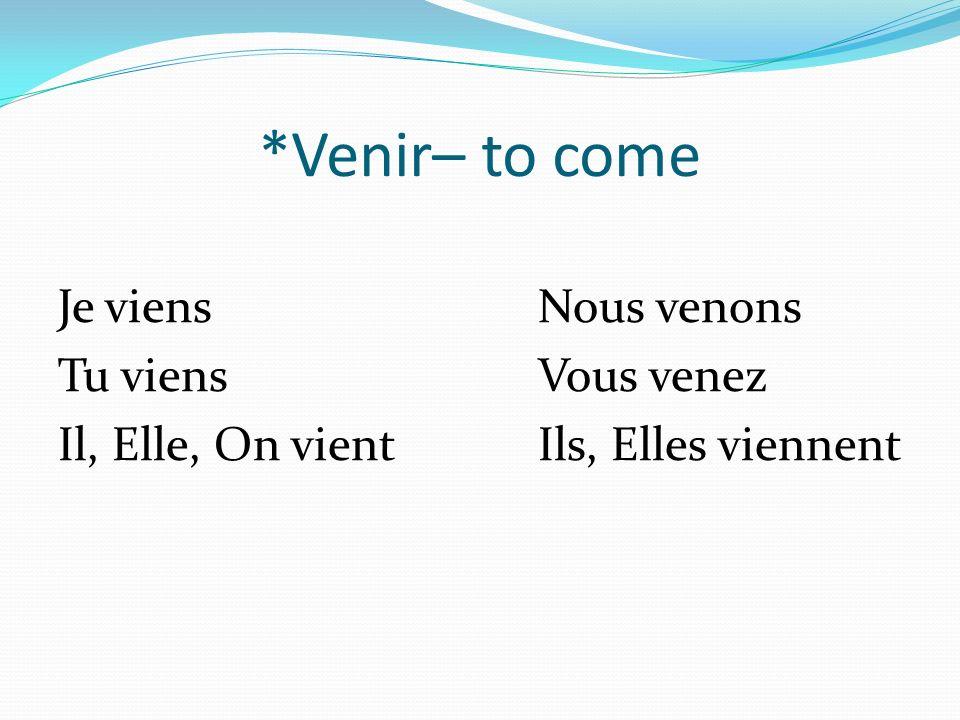 *Venir– to come Je viensNous venons Tu viensVous venez Il, Elle, On vientIls, Elles viennent