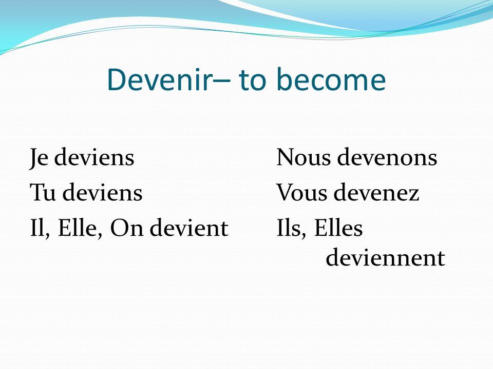 Devenir– to become Je deviensNous devenons Tu deviensVous devenez Il, Elle, On devientIls, Elles deviennent