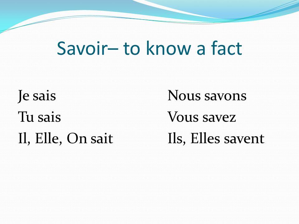 Savoir– to know a fact Je saisNous savons Tu saisVous savez Il, Elle, On saitIls, Elles savent