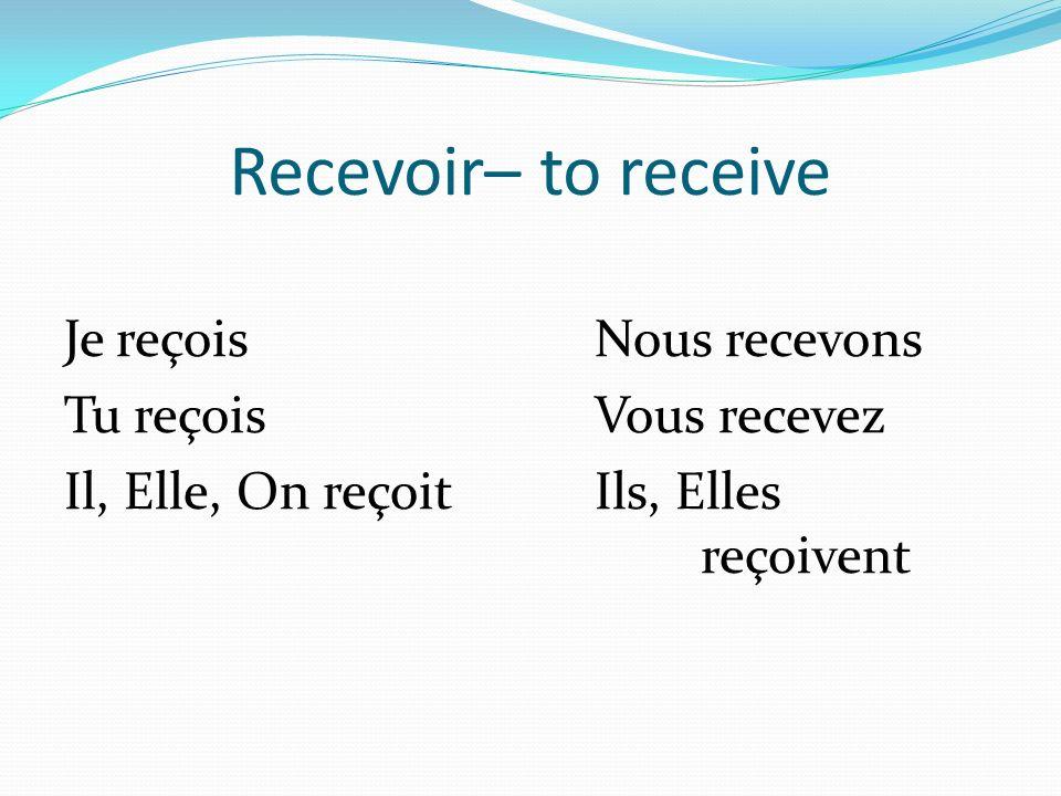Recevoir– to receive Je reçoisNous recevons Tu reçoisVous recevez Il, Elle, On reçoitIls, Elles reçoivent
