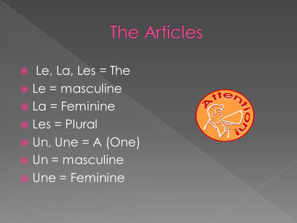 Le, La, Les = The Le = masculine La = Feminine Les = Plural Un, Une = A (One) Un = masculine Une = Feminine