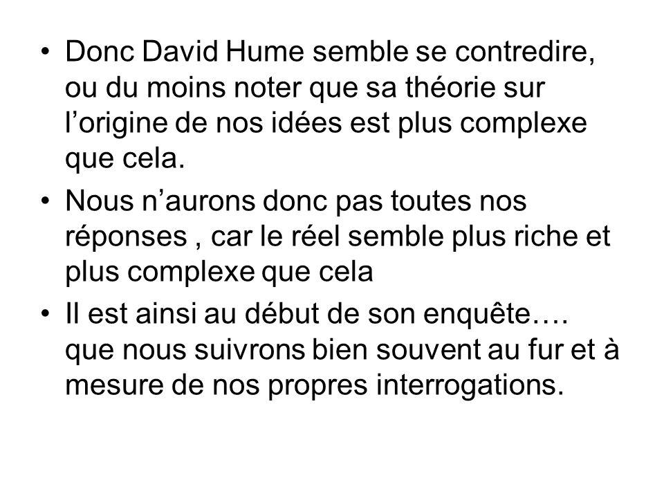 Donc David Hume semble se contredire, ou du moins noter que sa théorie sur lorigine de nos idées est plus complexe que cela.