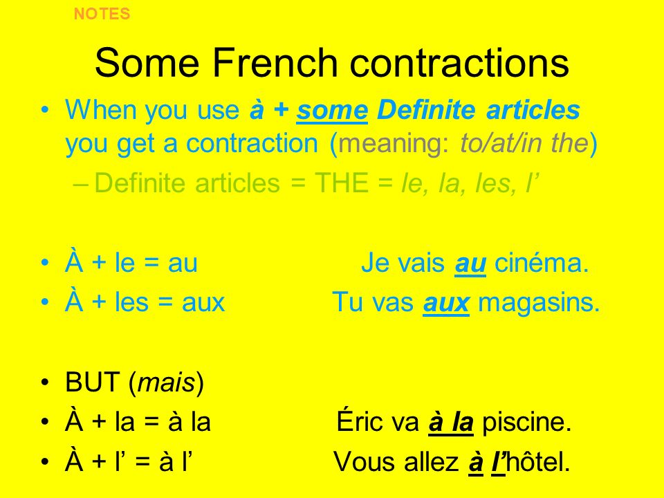 Some French contractions When you use à + some Definite articles you get a contraction (meaning: to/at/in the) –Definite articles = THE = le, la, les, l À + le = au Je vais au cinéma.