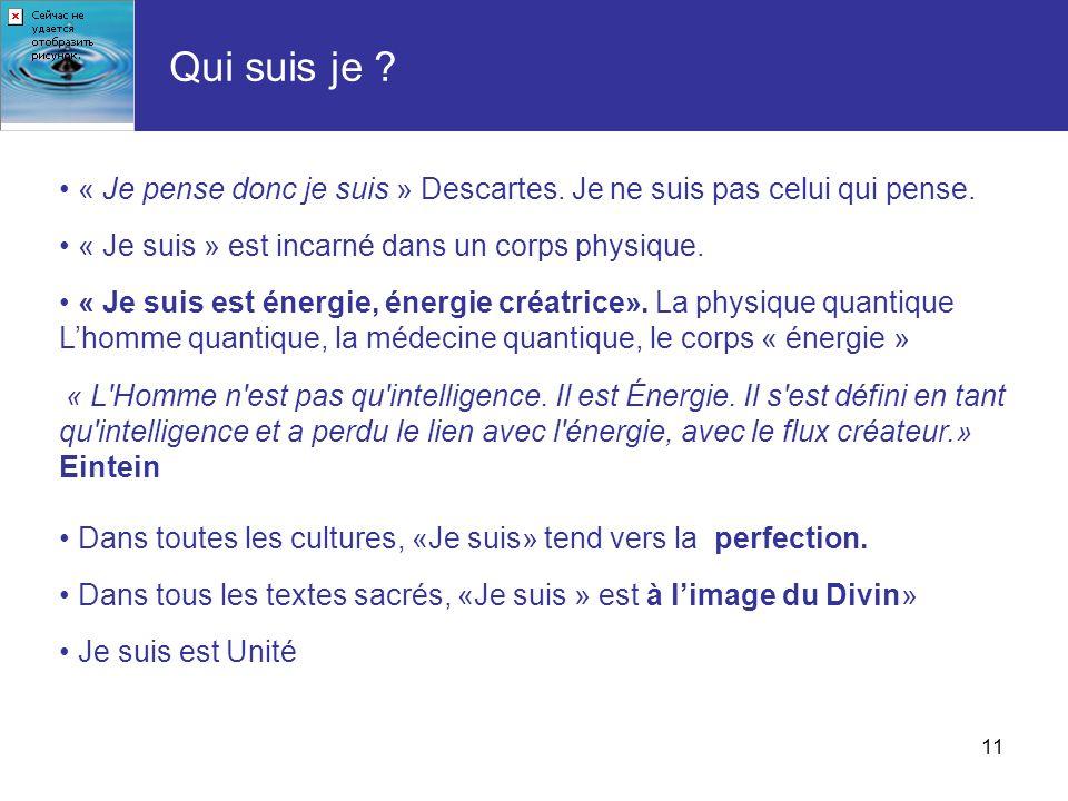 11 « Je pense donc je suis » Descartes. Je ne suis pas celui qui pense. « Je suis » est incarné dans un corps physique. « Je suis est énergie, énergie