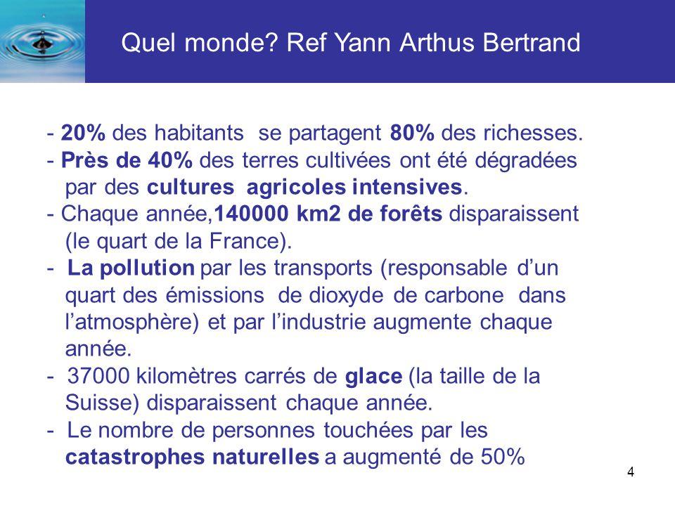 4 Quel monde? Ref Yann Arthus Bertrand - 20% des habitants se partagent 80% des richesses. - Près de 40% des terres cultivées ont été dégradées par de