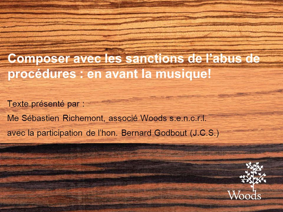 Composer avec les sanctions de labus de procédures : en avant la musique! Texte présenté par : Me Sébastien Richemont, associé Woods s.e.n.c.r.l. avec