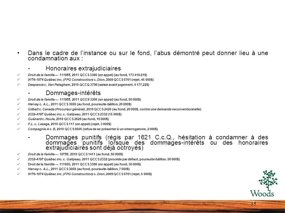 Dans le cadre de linstance ou sur le fond, labus démontré peut donner lieu à une condamnation aux : -Honoraires extrajudiciaires Droit de la famille 111955, 2011 QCCS 3386 (en appel) (au fond, 173 419,61$) 9176-1874 Québec inc.