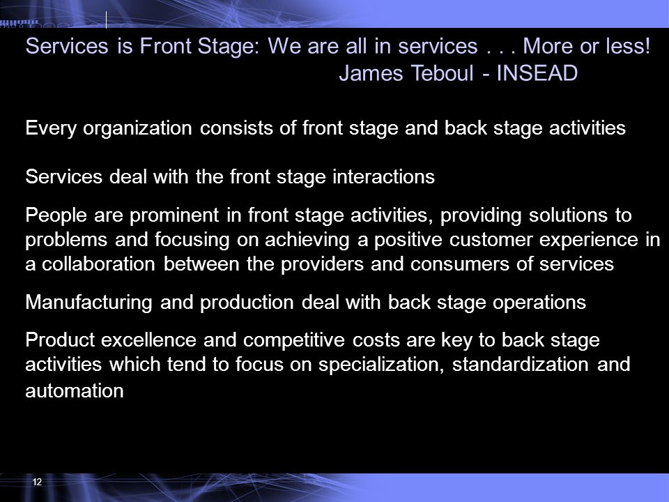12 Services is Front Stage: We are all in services... More or less! James Teboul - INSEAD Every organization consists of front stage and back stage ac