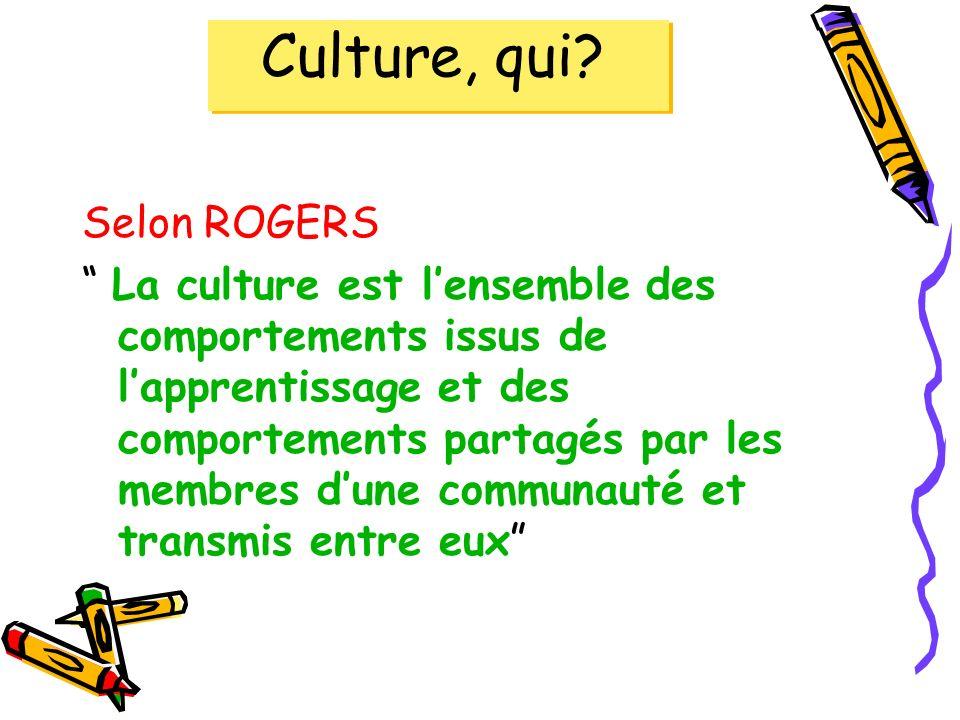 Culture, qui? Selon ROGERS La culture est lensemble des comportements issus de lapprentissage et des comportements partagés par les membres dune commu