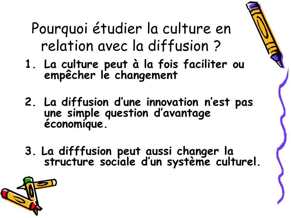 Pourquoi étudier la culture en relation avec la diffusion ? 1.La culture peut à la fois faciliter ou empêcher le changement 2.La diffusion dune innova