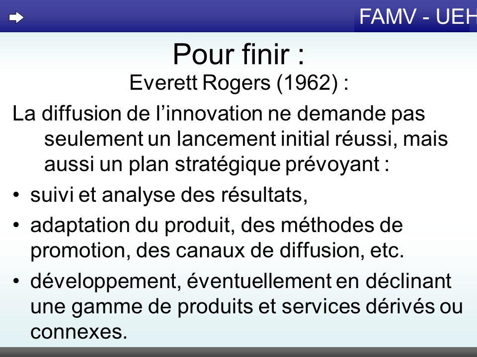 FAMV - UEH Pour finir : Everett Rogers (1962) : La diffusion de linnovation ne demande pas seulement un lancement initial réussi, mais aussi un plan s