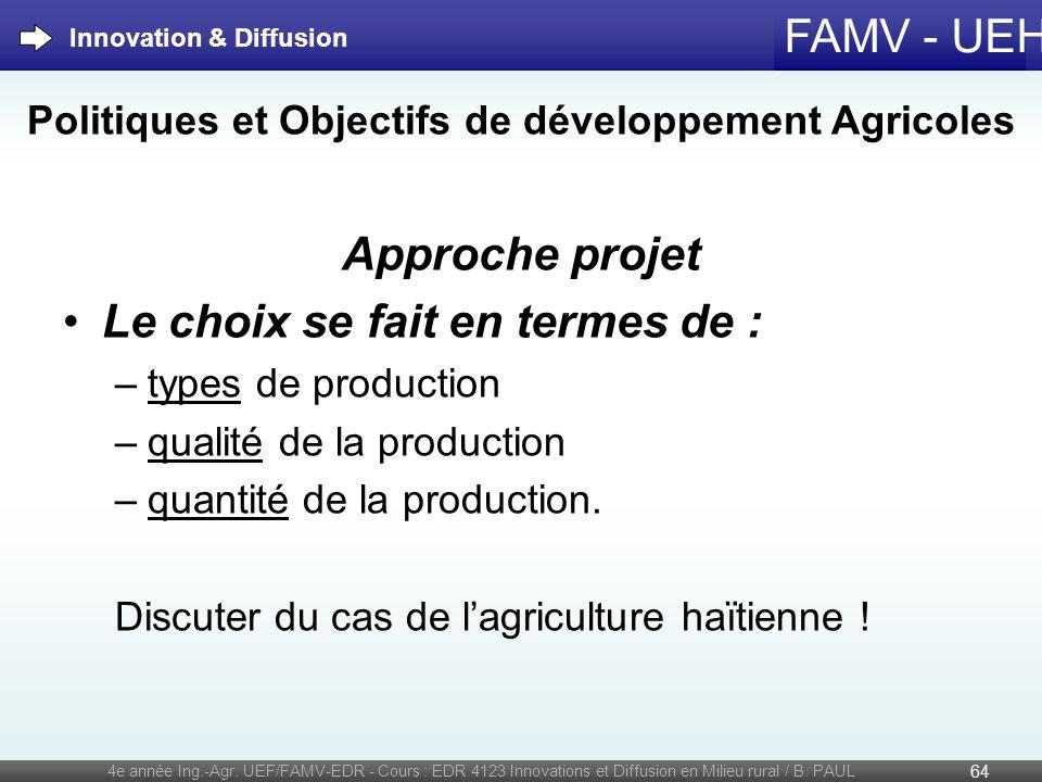 FAMV - UEH Politiques et Objectifs de développement Agricoles Approche projet Le choix se fait en termes de : –types de production –qualité de la prod