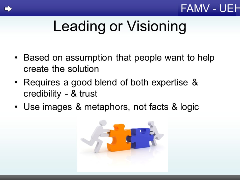 FAMV - UEH Leading or Visioning Based on assumption that people want to help create the solution Requires a good blend of both expertise & credibility