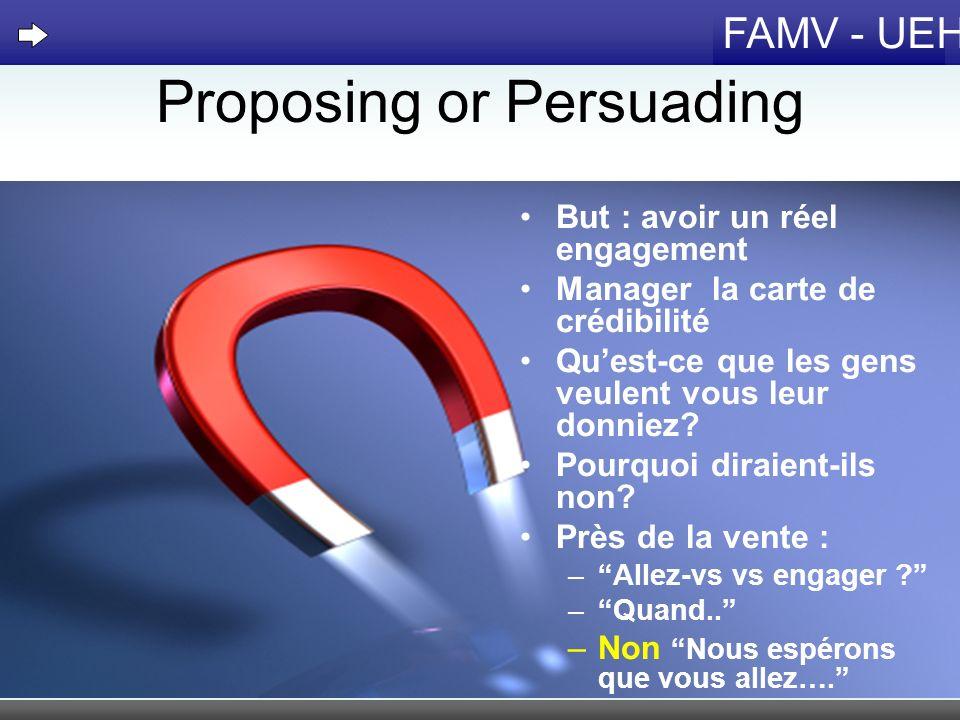 FAMV - UEH Proposing or Persuading But : avoir un réel engagement Manager la carte de crédibilité Quest-ce que les gens veulent vous leur donniez? Pou