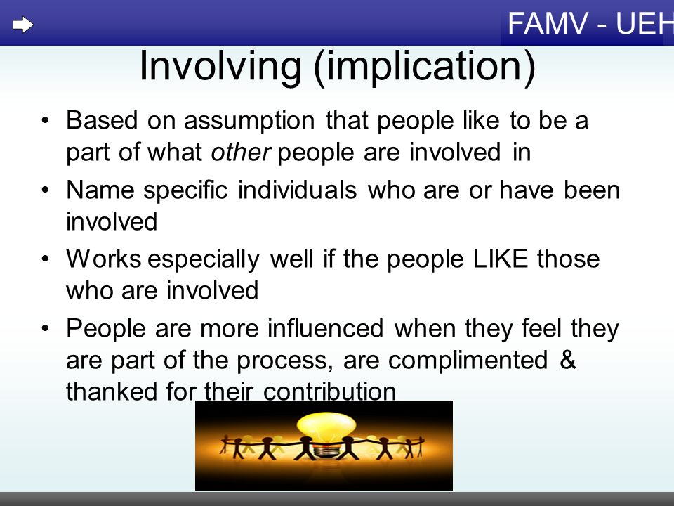FAMV - UEH Involving (implication) Based on assumption that people like to be a part of what other people are involved in Name specific individuals wh