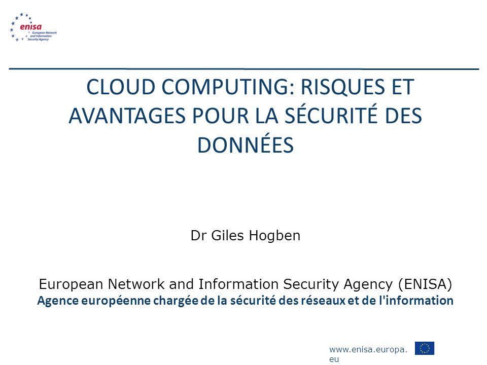 www.enisa.europa. eu CLOUD COMPUTING: RISQUES ET AVANTAGES POUR LA SÉCURITÉ DES DONNÉES Dr Giles Hogben European Network and Information Security Agen