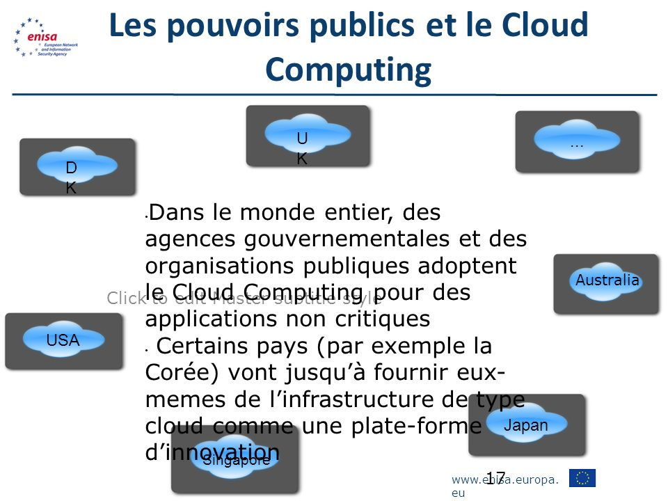 www.enisa.europa. eu Click to edit Master subtitle style Les pouvoirs publics et le Cloud Computing 17 UKUK DKDK USA Singapore Japan Australia Dans le