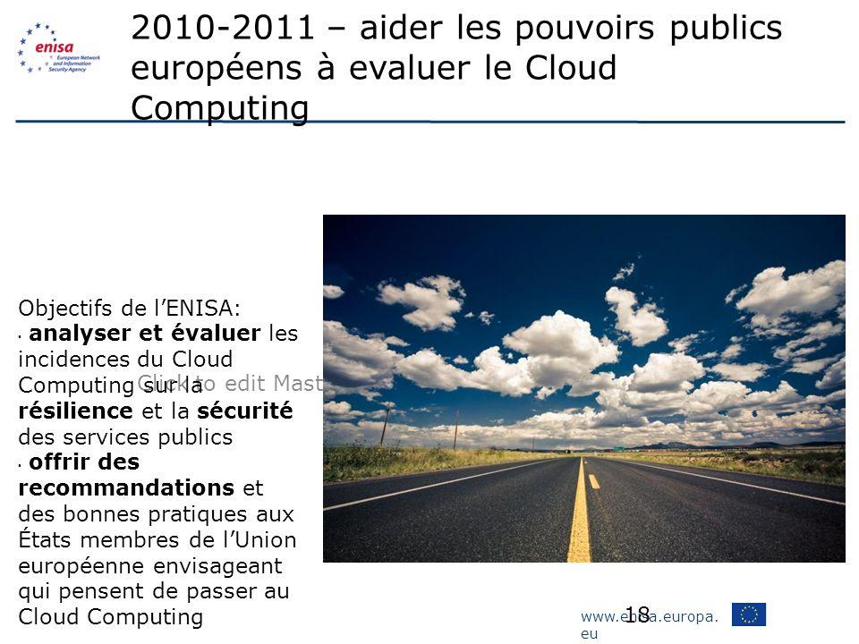 www.enisa.europa. eu Click to edit Master subtitle style 18 2010-2011 – aider les pouvoirs publics européens à evaluer le Cloud Computing Objectifs de
