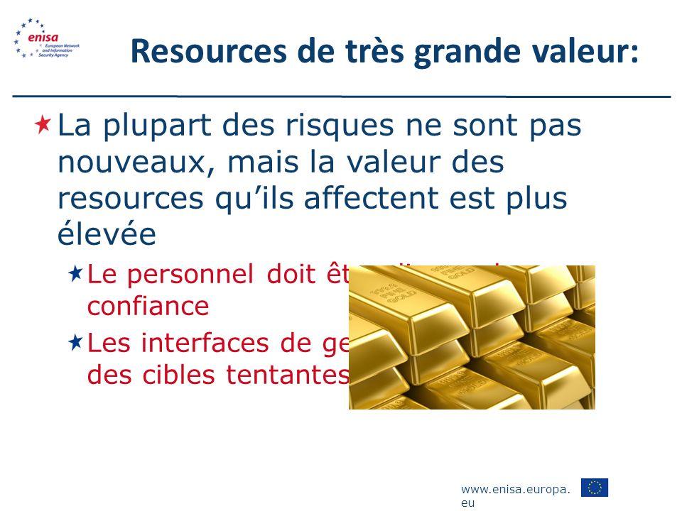 www.enisa.europa. eu Resources de très grande valeur: La plupart des risques ne sont pas nouveaux, mais la valeur des resources quils affectent est pl