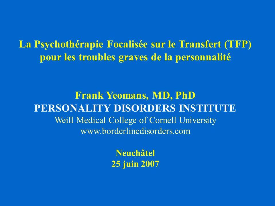 La Psychothérapie Focalisée sur le Transfert (TFP) pour les troubles graves de la personnalité Frank Yeomans, MD, PhD PERSONALITY DISORDERS INSTITUTE Weill Medical College of Cornell University www.borderlinedisorders.com Neuchâtel 25 juin 2007