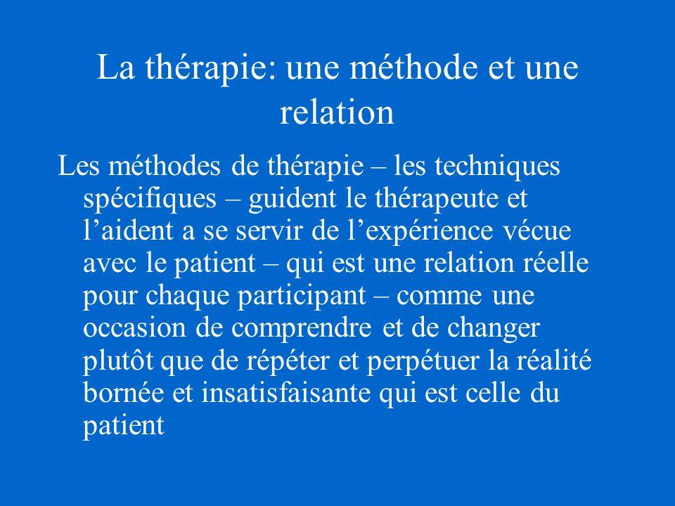 La thérapie: une méthode et une relation Les méthodes de thérapie – les techniques spécifiques – guident le thérapeute et laident a se servir de lexpérience vécue avec le patient – qui est une relation réelle pour chaque participant – comme une occasion de comprendre et de changer plutôt que de répéter et perpétuer la réalité bornée et insatisfaisante qui est celle du patient