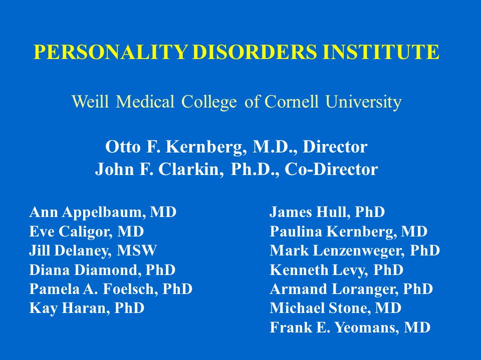 PERSONALITY DISORDERS INSTITUTE Weill Medical College of Cornell University Otto F. Kernberg, M.D., Director John F. Clarkin, Ph.D., Co-Director Ann A