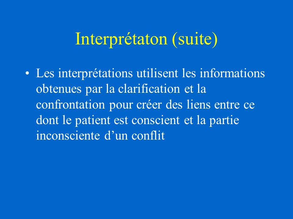 Interprétaton (suite) Les interprétations utilisent les informations obtenues par la clarification et la confrontation pour créer des liens entre ce dont le patient est conscient et la partie inconsciente dun conflit