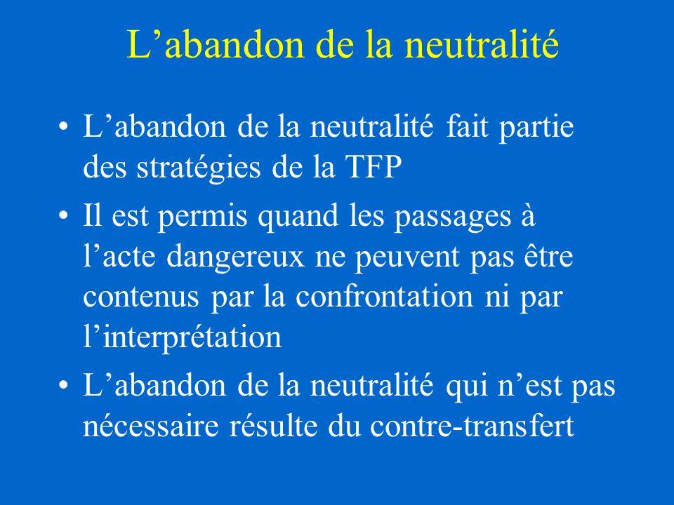 Labandon de la neutralité Labandon de la neutralité fait partie des stratégies de la TFP Il est permis quand les passages à lacte dangereux ne peuvent pas être contenus par la confrontation ni par linterprétation Labandon de la neutralité qui nest pas nécessaire résulte du contre-transfert