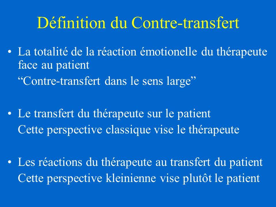 Définition du Contre-transfert La totalité de la réaction émotionelle du thérapeute face au patient Contre-transfert dans le sens large Le transfert du thérapeute sur le patient Cette perspective classique vise le thérapeute Les réactions du thérapeute au transfert du patient Cette perspective kleinienne vise plutôt le patient