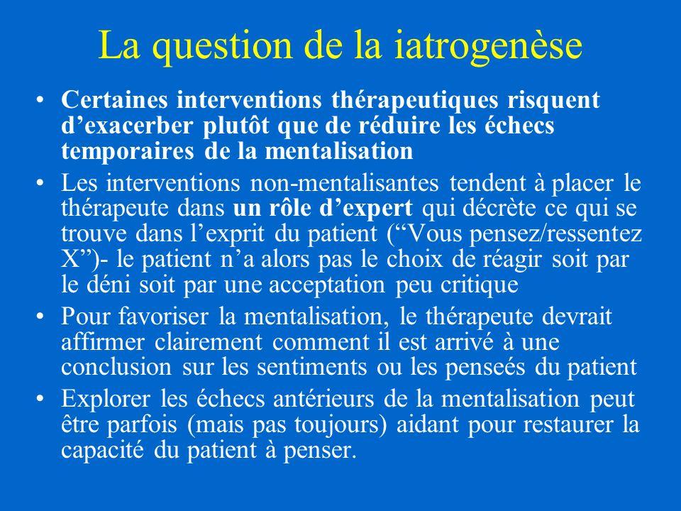 La question de la iatrogenèse Certaines interventions thérapeutiques risquent dexacerber plutôt que de réduire les échecs temporaires de la mentalisation Les interventions non-mentalisantes tendent à placer le thérapeute dans un rôle dexpert qui décrète ce qui se trouve dans lexprit du patient (Vous pensez/ressentez X)- le patient na alors pas le choix de réagir soit par le déni soit par une acceptation peu critique Pour favoriser la mentalisation, le thérapeute devrait affirmer clairement comment il est arrivé à une conclusion sur les sentiments ou les penseés du patient Explorer les échecs antérieurs de la mentalisation peut être parfois (mais pas toujours) aidant pour restaurer la capacité du patient à penser.