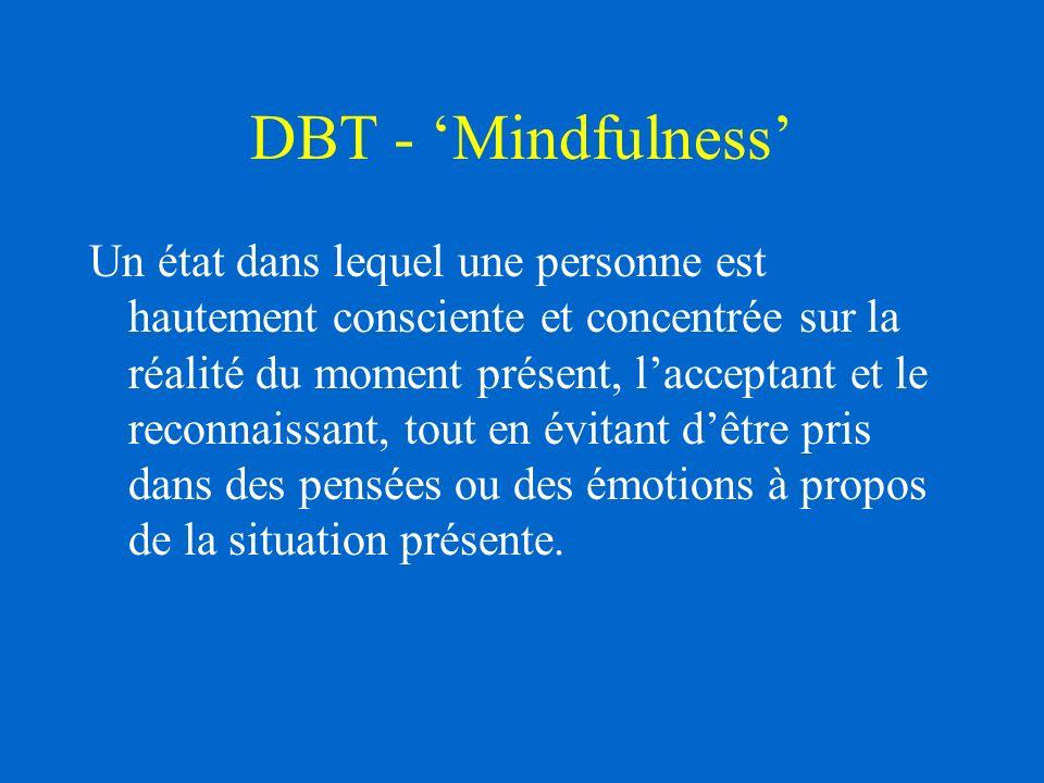 DBT - Mindfulness Un état dans lequel une personne est hautement consciente et concentrée sur la réalité du moment présent, lacceptant et le reconnaissant, tout en évitant dêtre pris dans des pensées ou des émotions à propos de la situation présente.