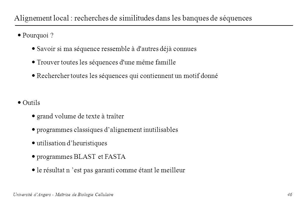 46 Alignement local : recherches de similitudes dans les banques de séquences Pourquoi ? Savoir si ma séquence ressemble à d'autres déjà connues Trouv
