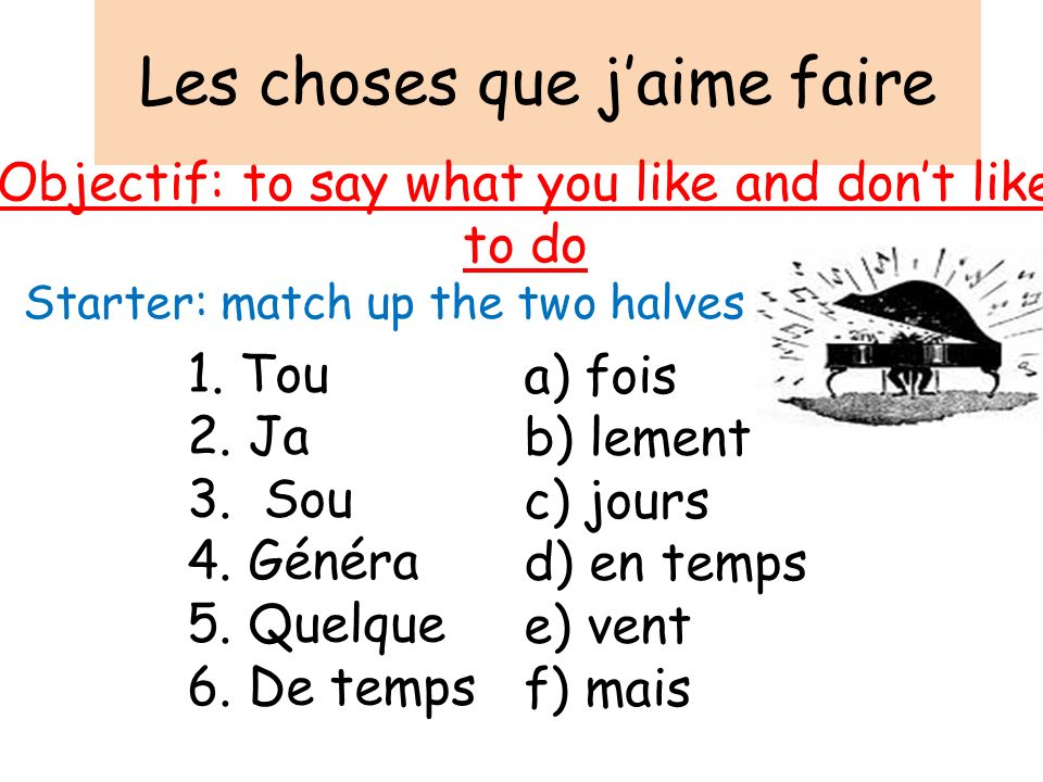 Les choses que jaime faire Objectif: to say what you like and dont like to do Starter: match up the two halves 1. Tou 2. Ja 3. Sou 4. Généra 5. Quelqu