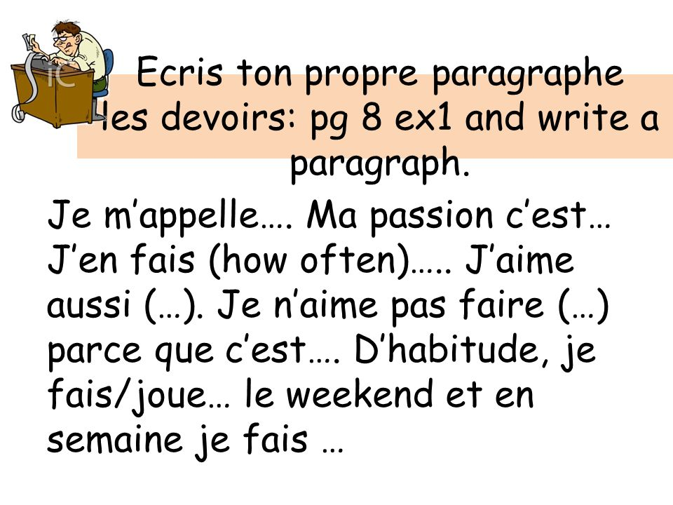 Ecris ton propre paragraphe les devoirs: pg 8 ex1 and write a paragraph. Je mappelle…. Ma passion cest… Jen fais (how often)….. Jaime aussi (…). Je na