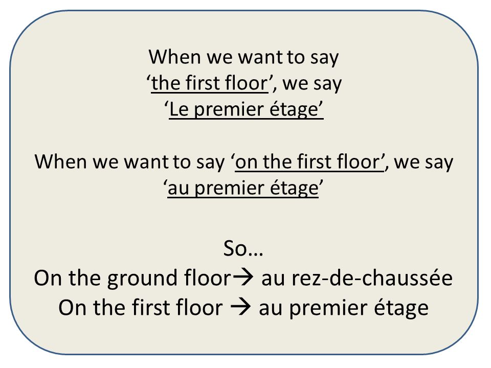 When we want to say the first floor, we say Le premier étage When we want to say on the first floor, we say au premier étage So… On the ground floor a