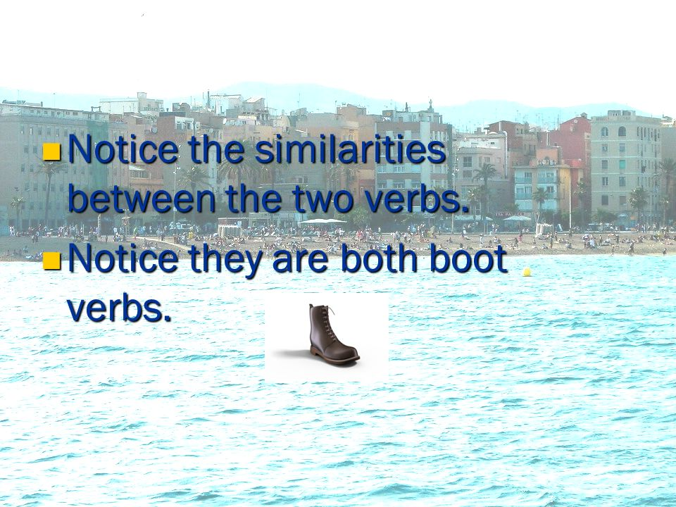 Notice Notice the similarities between the two verbs. they are both boot verbs.