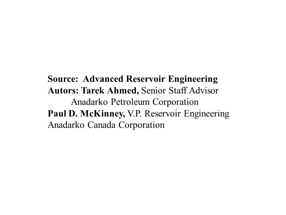 Source: Advanced Reservoir Engineering Autors: Tarek Ahmed, Senior Staff Advisor Anadarko Petroleum Corporation Paul D.