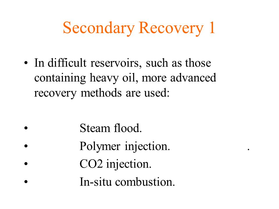 Secondary Recovery 1 In difficult reservoirs, such as those containing heavy oil, more advanced recovery methods are used: Steam flood.