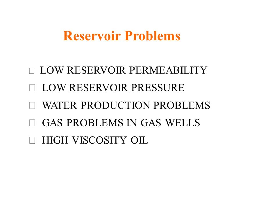 Reservoir Problems LOW RESERVOIR PERMEABILITY LOW RESERVOIR PRESSURE WATER PRODUCTION PROBLEMS GAS PROBLEMS IN GAS WELLS HIGH VISCOSITY OIL