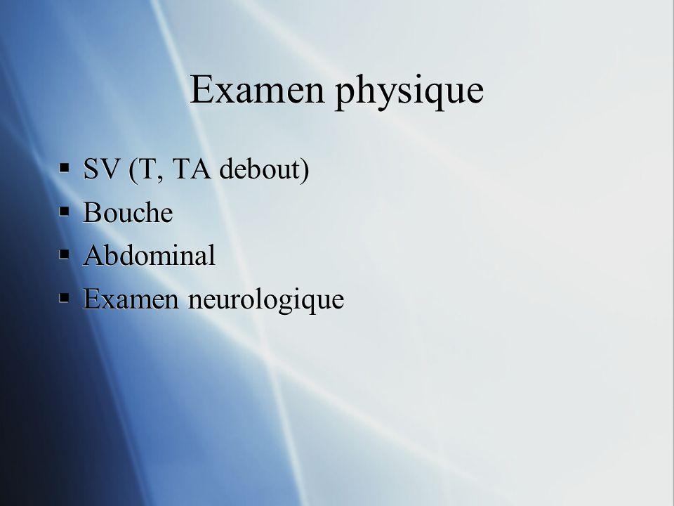 Examen physique SV (T, TA debout) Bouche Abdominal Examen neurologique SV (T, TA debout) Bouche Abdominal Examen neurologique