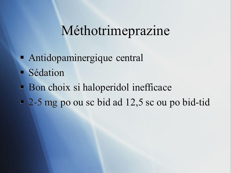 Méthotrimeprazine Antidopaminergique central Sédation Bon choix si haloperidol inefficace 2-5 mg po ou sc bid ad 12,5 sc ou po bid-tid Antidopaminergi