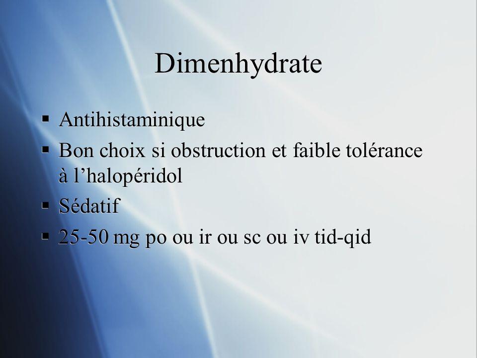 Dimenhydrate Antihistaminique Bon choix si obstruction et faible tolérance à lhalopéridol Sédatif 25-50 mg po ou ir ou sc ou iv tid-qid Antihistaminiq