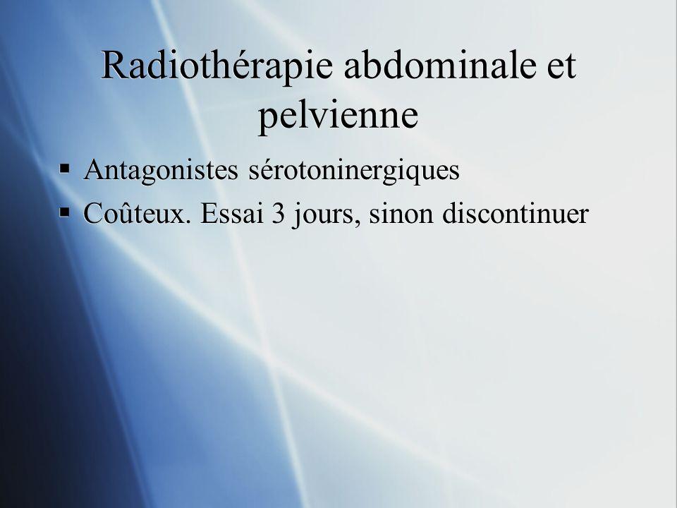 Radiothérapie abdominale et pelvienne Antagonistes sérotoninergiques Coûteux. Essai 3 jours, sinon discontinuer Antagonistes sérotoninergiques Coûteux