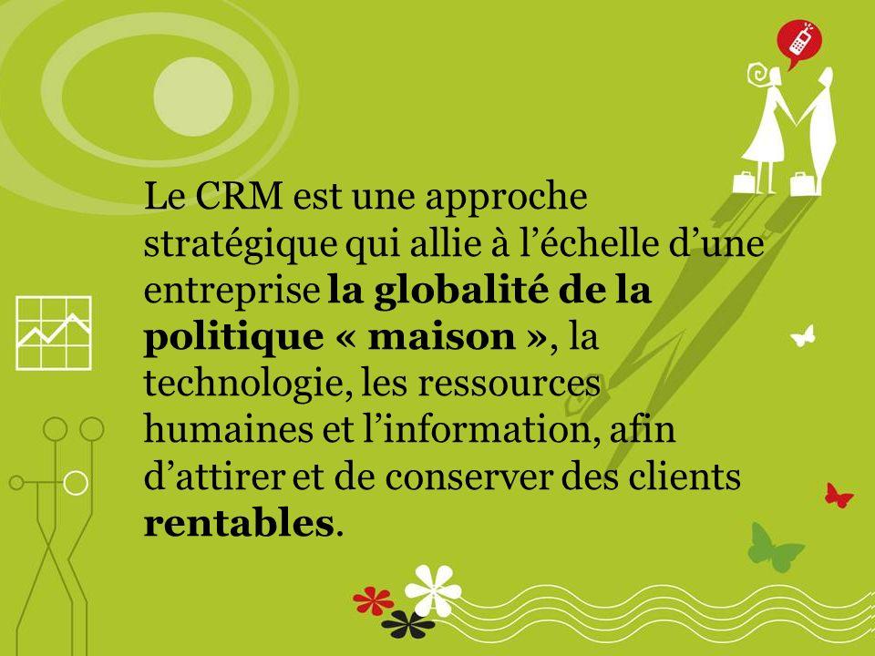 Le CRM est une approche stratégique qui allie à léchelle dune entreprise la globalité de la politique « maison », la technologie, les ressources humaines et linformation, afin dattirer et de conserver des clients rentables.