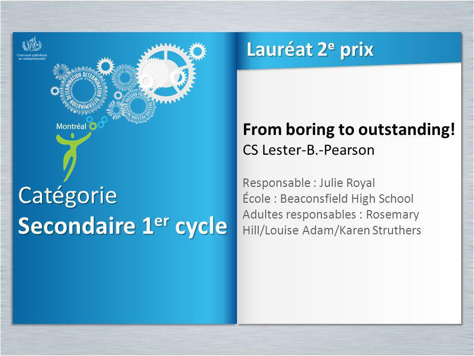 Catégorie Secondaire 1 er cycle Catégorie From boring to outstanding! CS Lester-B.-Pearson Responsable : Julie Royal École : Beaconsfield High School