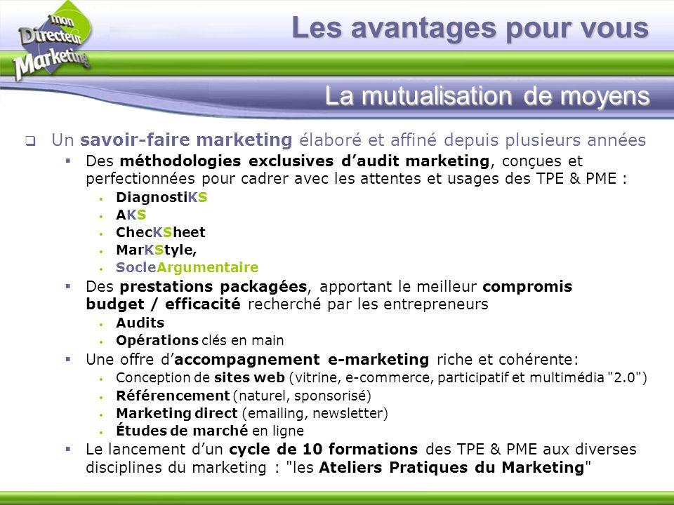 Les avantages pour vous La mutualisation de moyens Un savoir-faire marketing élaboré et affiné depuis plusieurs années Des méthodologies exclusives da