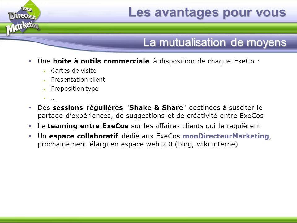 Les avantages pour vous La mutualisation de moyens Une boîte à outils commerciale à disposition de chaque ExeCo : Cartes de visite Présentation client