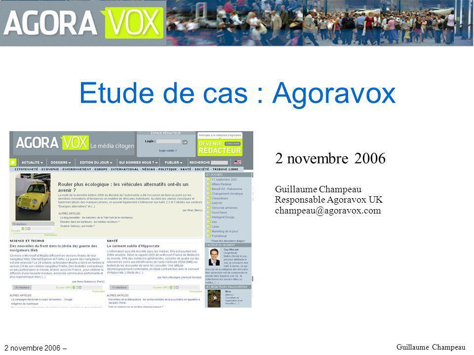 2 novembre 2006 – Guillaume Champeau Etude de cas : Agoravox 2 novembre 2006 Guillaume Champeau Responsable Agoravox UK champeau@agoravox.com